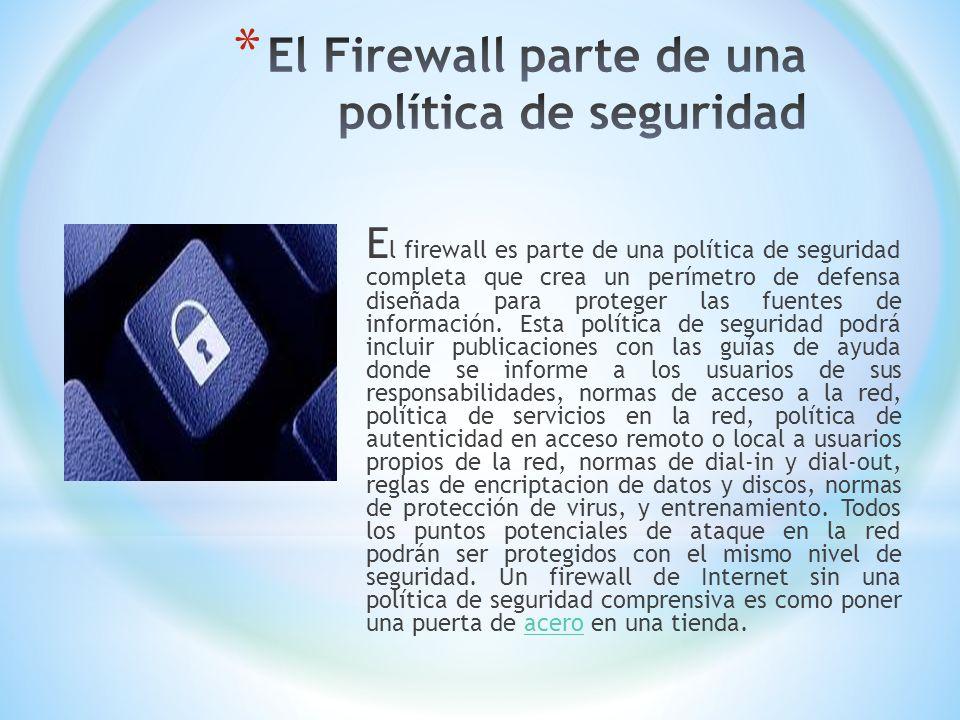E l firewall es parte de una política de seguridad completa que crea un perímetro de defensa diseñada para proteger las fuentes de información. Esta p