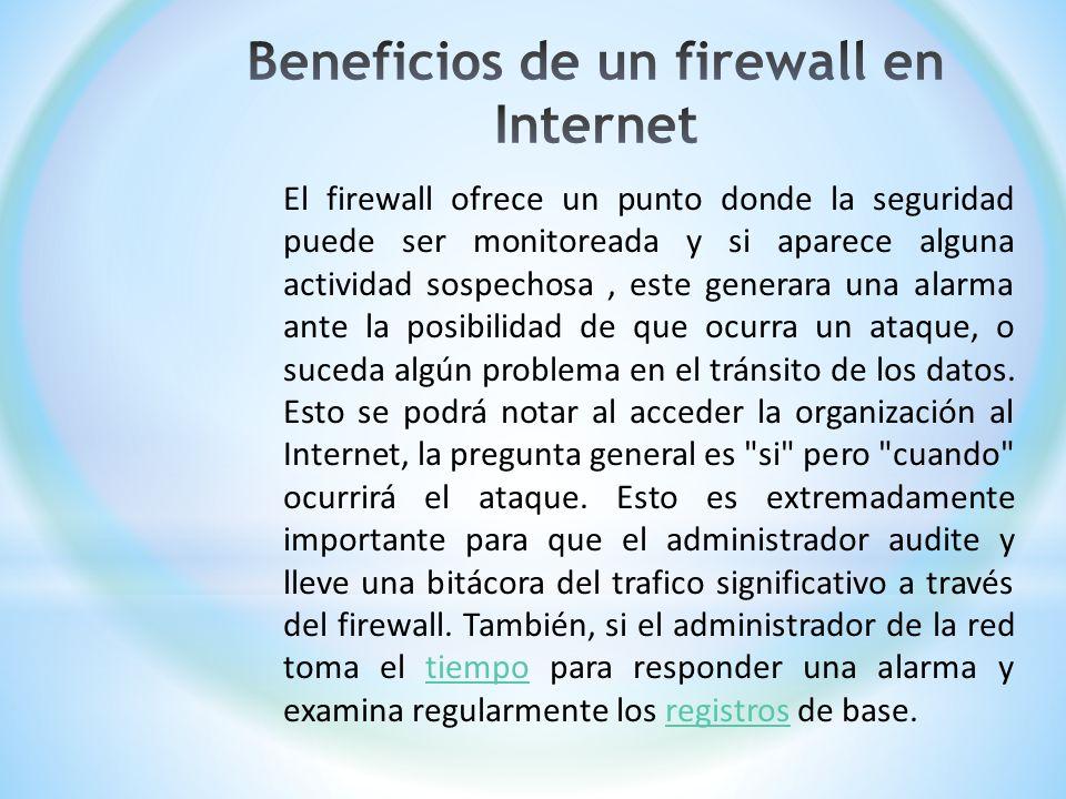 El firewall ofrece un punto donde la seguridad puede ser monitoreada y si aparece alguna actividad sospechosa, este generara una alarma ante la posibi