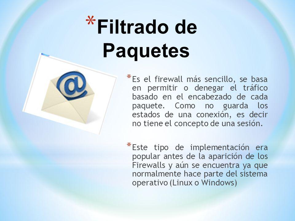* Filtrado de Paquetes * Es el firewall más sencillo, se basa en permitir o denegar el tráfico basado en el encabezado de cada paquete. Como no guarda