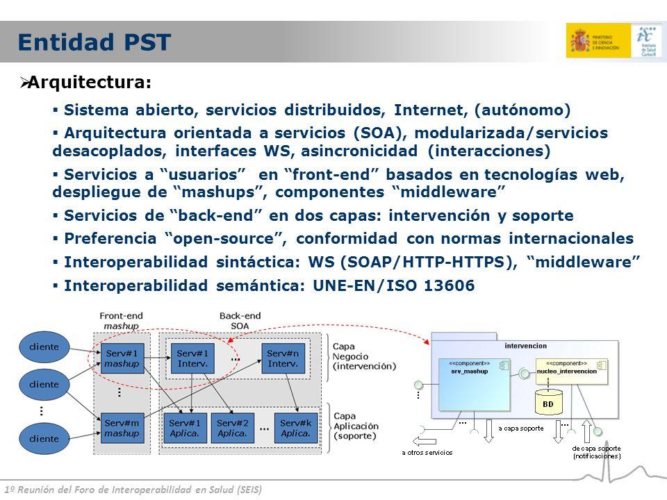 1º Reunión del Foro de Interoperabilidad en Salud (SEIS) Entidad PST Arquitectura: Sistema abierto, servicios distribuidos, Internet, (autónomo) Arquitectura orientada a servicios (SOA), modularizada/servicios desacoplados, interfaces WS, asincronicidad (interacciones) Servicios a usuarios en front-end basados en tecnologías web, despliegue de mashups, componentes middleware Servicios de back-end en dos capas: intervención y soporte Preferencia open-source, conformidad con normas internacionales Interoperabilidad sintáctica: WS (SOAP/HTTP-HTTPS), middleware Interoperabilidad semántica: UNE-EN/ISO 13606