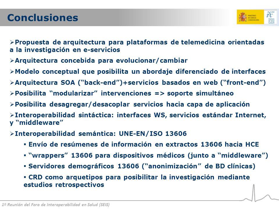 1º Reunión del Foro de Interoperabilidad en Salud (SEIS) Conclusiones Propuesta de arquitectura para plataformas de telemedicina orientadas a la investigación en e-servicios Arquitectura concebida para evolucionar/cambiar Modelo conceptual que posibilita un abordaje diferenciado de interfaces Arquitectura SOA (back-end)+servicios basados en web (front-end) Posibilita modularizar intervenciones => soporte simultáneo Posibilita desagregar/desacoplar servicios hacia capa de aplicación Interoperabilidad sintáctica: interfaces WS, servicios estándar Internet, y middleware Interoperabilidad semántica: UNE-EN/ISO 13606 Envío de resúmenes de información en extractos 13606 hacia HCE wrappers 13606 para dispositivos médicos (junto a middleware) Servidores demográficos 13606 (anonimización de BD clínicas) CRD como arquetipos para posibilitar la investigación mediante estudios retrospectivos