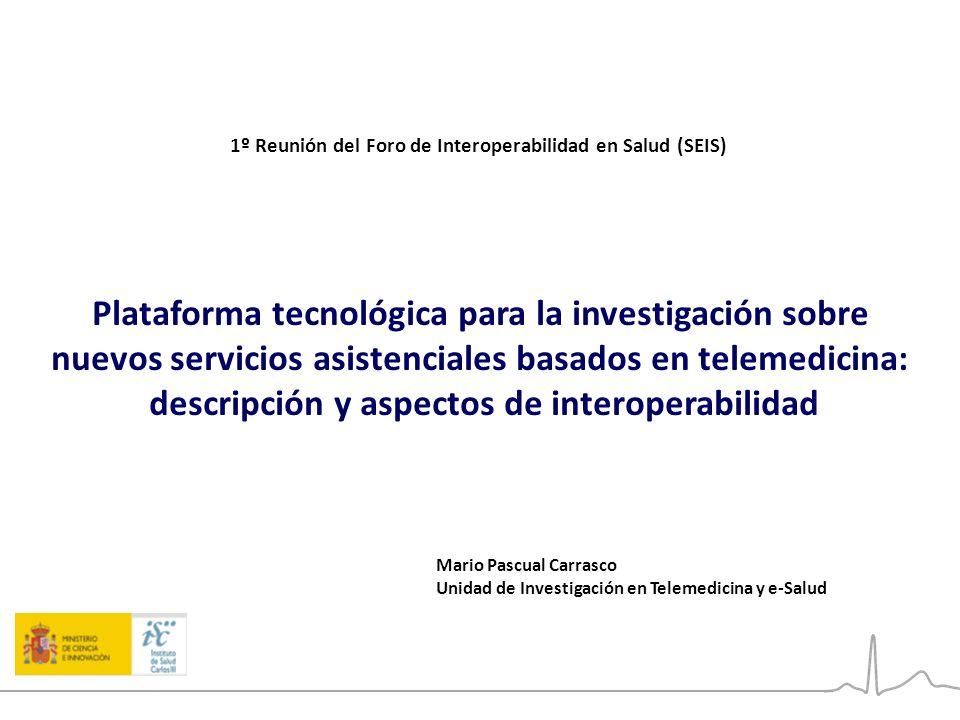 1º Reunión del Foro de Interoperabilidad en Salud (SEIS) Plataforma tecnológica para la investigación sobre nuevos servicios asistenciales basados en telemedicina: descripción y aspectos de interoperabilidad Mario Pascual Carrasco Unidad de Investigación en Telemedicina y e-Salud 1º Reunión del Foro de Interoperabilidad en Salud (SEIS)
