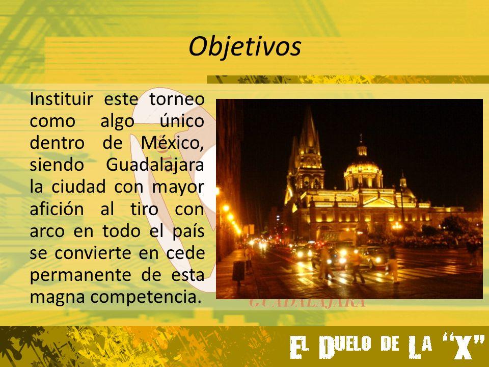 Objetivos Instituir este torneo como algo único dentro de México, siendo Guadalajara la ciudad con mayor afición al tiro con arco en todo el país se convierte en cede permanente de esta magna competencia.