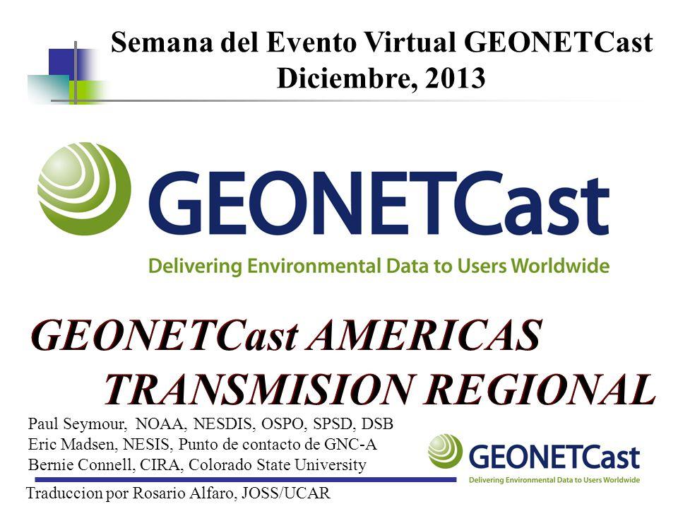 Semana del Evento Virtual GEONETCast Diciembre, 2013 Paul Seymour, NOAA, NESDIS, OSPO, SPSD, DSB Eric Madsen, NESIS, Punto de contacto de GNC-A Bernie