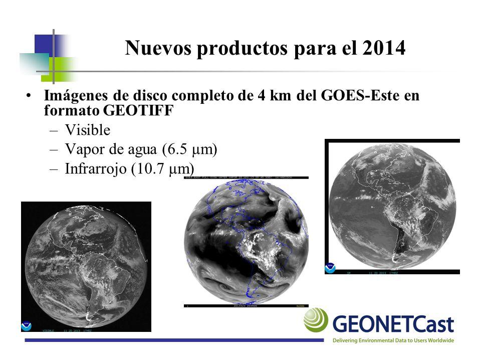 Nuevos productos para el 2014 Imágenes de disco completo de 4 km del GOES-Este en formato GEOTIFF –Visible –Vapor de agua (6.5 µm) –Infrarrojo (10.7 µ