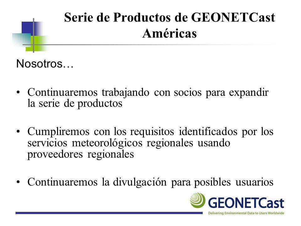 Serie de Productos de GEONETCast Américas Nosotros… Continuaremos trabajando con socios para expandir la serie de productos Cumpliremos con los requis