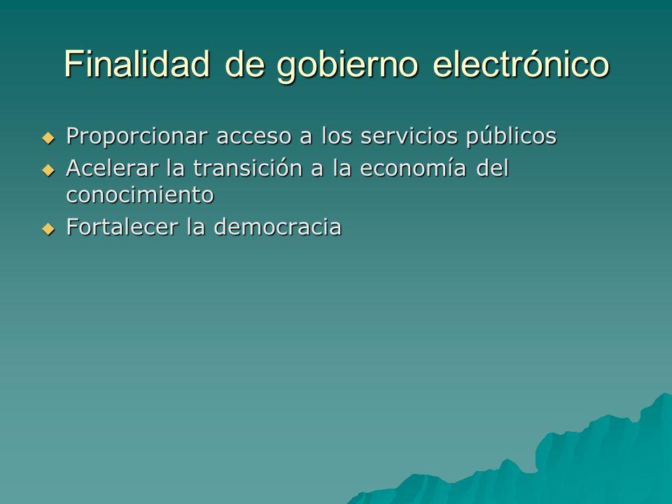 Finalidad de gobierno electrónico Proporcionar acceso a los servicios públicos Proporcionar acceso a los servicios públicos Acelerar la transición a la economía del conocimiento Acelerar la transición a la economía del conocimiento Fortalecer la democracia Fortalecer la democracia