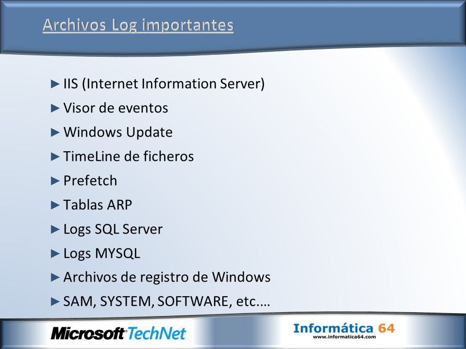 IIS (Internet Information Server) Visor de eventos Windows Update TimeLine de ficheros Prefetch Tablas ARP Logs SQL Server Logs MYSQL Archivos de registro de Windows SAM, SYSTEM, SOFTWARE, etc.…
