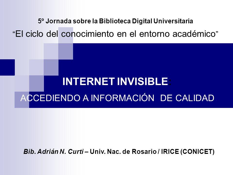 5º Jornada sobre la Biblioteca Digital Universitaria El ciclo del conocimiento en el entorno académico INTERNET INVISIBLE: ACCEDIENDO A INFORMACIÓN DE CALIDAD Bib.