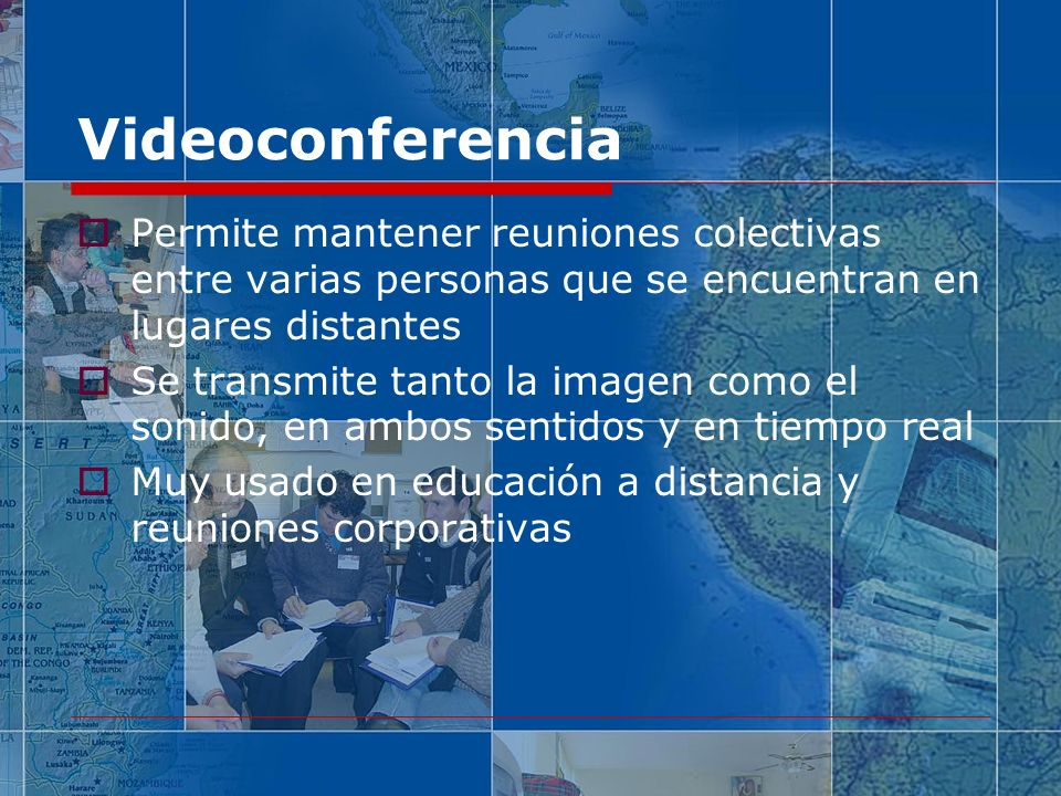 Videoconferencia Permite mantener reuniones colectivas entre varias personas que se encuentran en lugares distantes Se transmite tanto la imagen como el sonido, en ambos sentidos y en tiempo real Muy usado en educación a distancia y reuniones corporativas