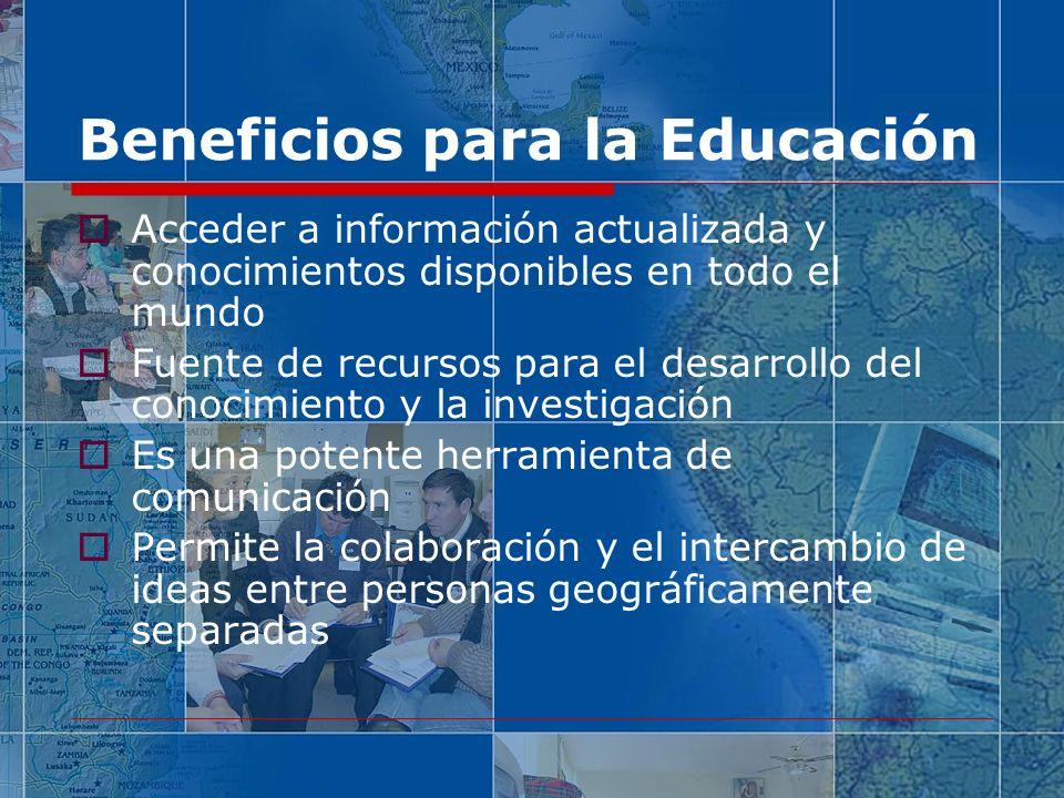 Beneficios para la Educación Acceder a información actualizada y conocimientos disponibles en todo el mundo Fuente de recursos para el desarrollo del conocimiento y la investigación Es una potente herramienta de comunicación Permite la colaboración y el intercambio de ideas entre personas geográficamente separadas