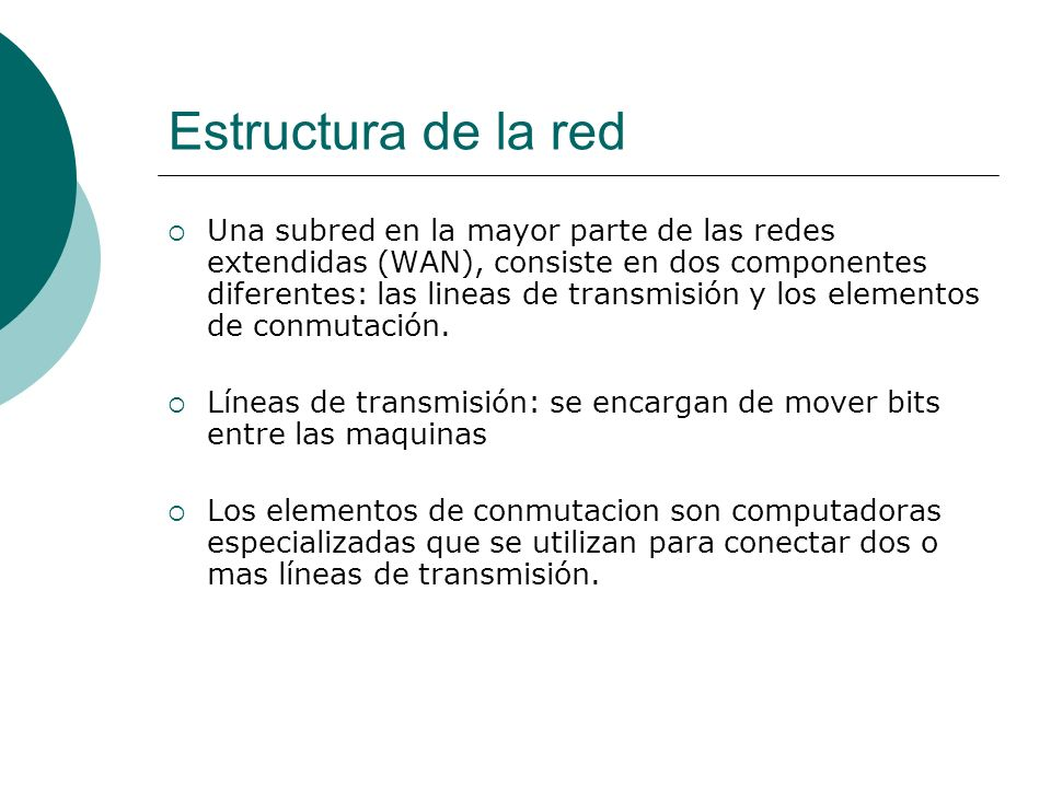 Estructura de la red Una subred en la mayor parte de las redes extendidas (WAN), consiste en dos componentes diferentes: las lineas de transmisión y los elementos de conmutación.