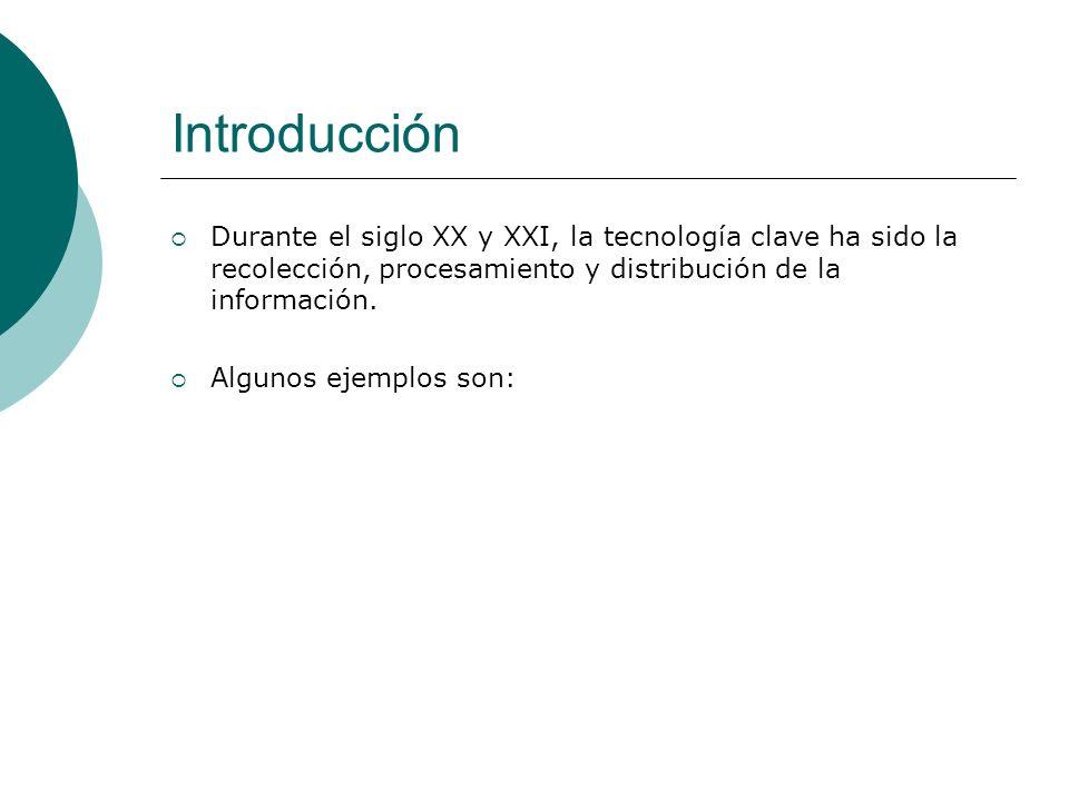 Introducción Durante el siglo XX y XXI, la tecnología clave ha sido la recolección, procesamiento y distribución de la información.