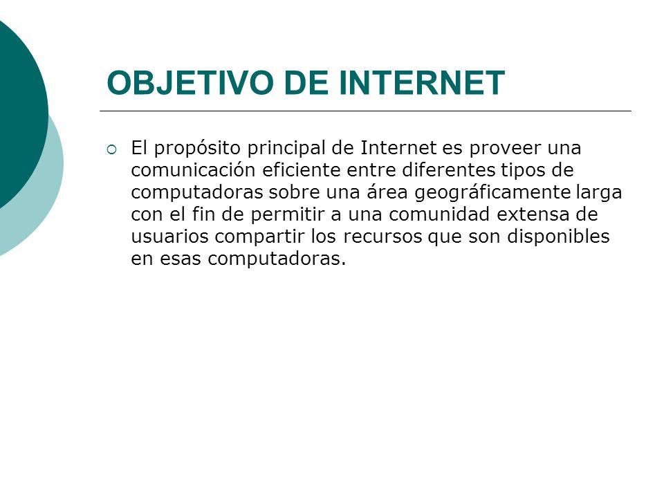 OBJETIVO DE INTERNET El propósito principal de Internet es proveer una comunicación eficiente entre diferentes tipos de computadoras sobre una área geográficamente larga con el fin de permitir a una comunidad extensa de usuarios compartir los recursos que son disponibles en esas computadoras.