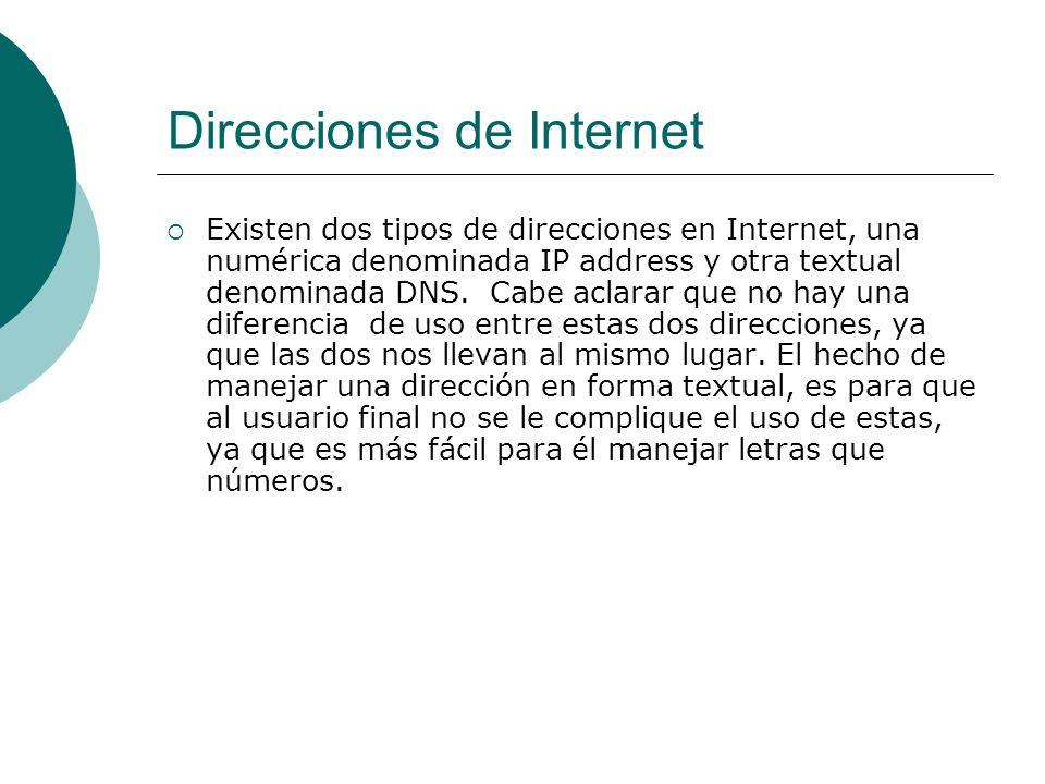 Direcciones de Internet Existen dos tipos de direcciones en Internet, una numérica denominada IP address y otra textual denominada DNS.