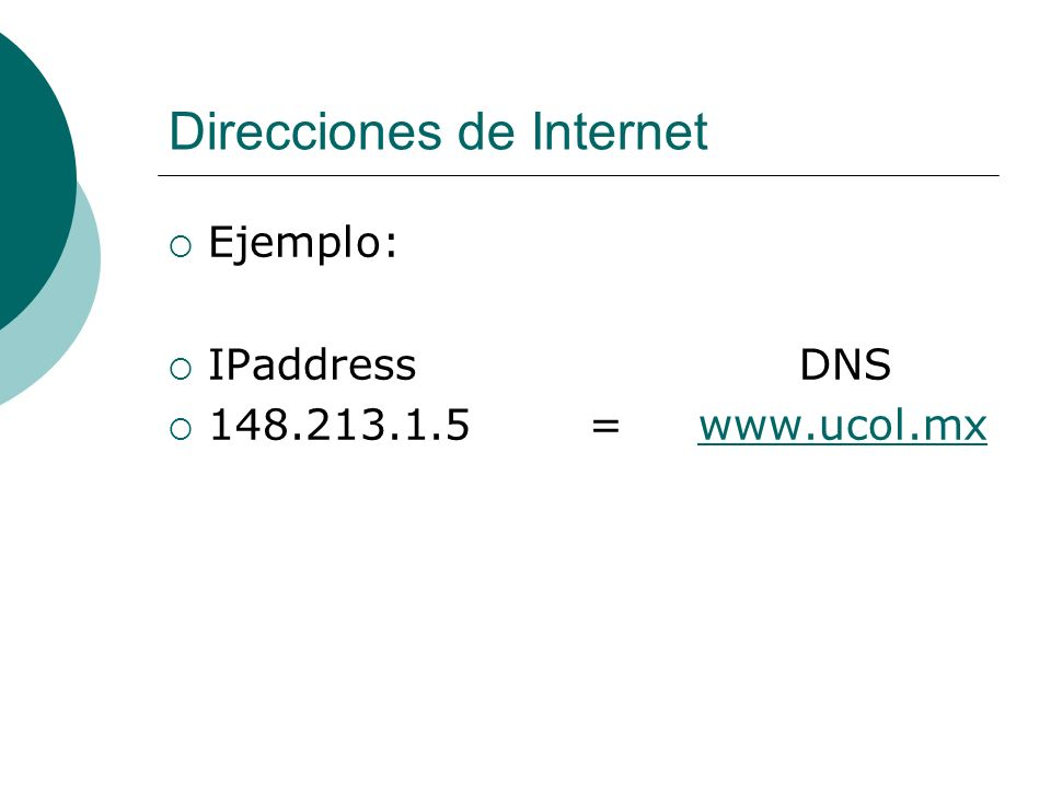 Direcciones de Internet Ejemplo: IPaddressDNS 148.213.1.5 = www.ucol.mxwww.ucol.mx