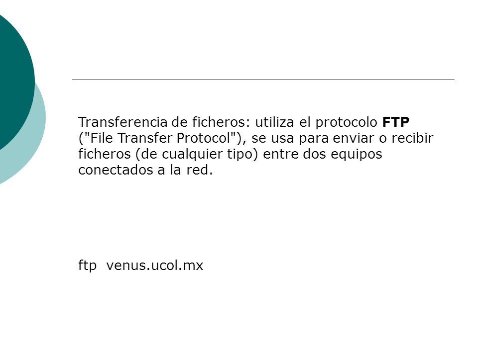 Transferencia de ficheros: utiliza el protocolo FTP ( File Transfer Protocol ), se usa para enviar o recibir ficheros (de cualquier tipo) entre dos equipos conectados a la red.