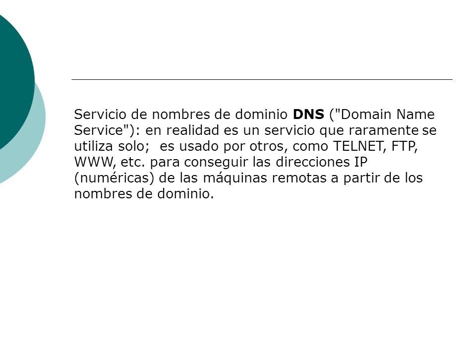 Servicio de nombres de dominio DNS ( Domain Name Service ): en realidad es un servicio que raramente se utiliza solo; es usado por otros, como TELNET, FTP, WWW, etc.