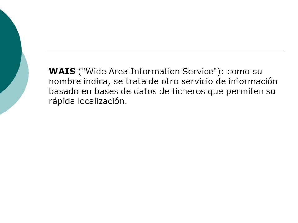 WAIS ( Wide Area Information Service ): como su nombre indica, se trata de otro servicio de información basado en bases de datos de ficheros que permiten su rápida localización.
