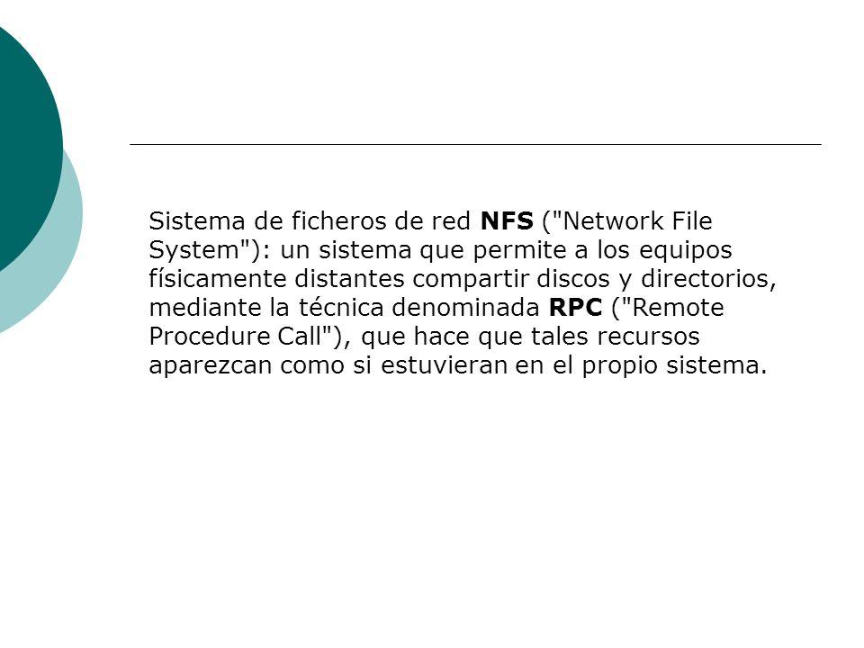 Sistema de ficheros de red NFS ( Network File System ): un sistema que permite a los equipos físicamente distantes compartir discos y directorios, mediante la técnica denominada RPC ( Remote Procedure Call ), que hace que tales recursos aparezcan como si estuvieran en el propio sistema.