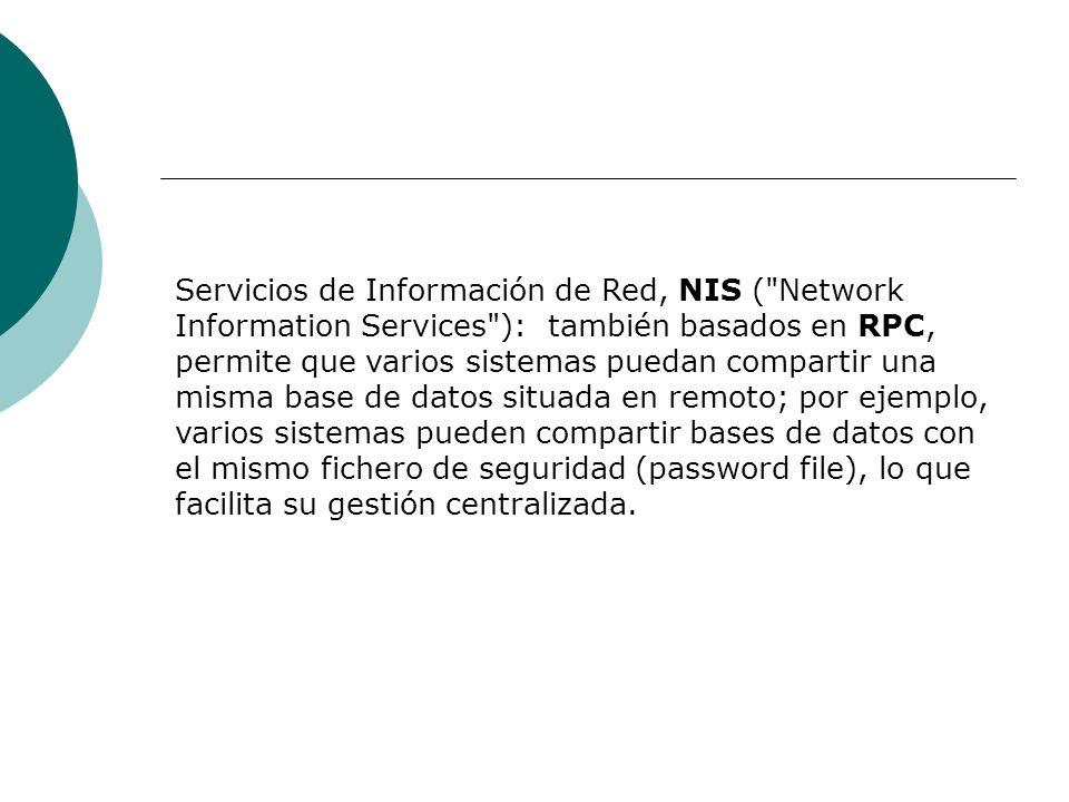 Servicios de Información de Red, NIS ( Network Information Services ): también basados en RPC, permite que varios sistemas puedan compartir una misma base de datos situada en remoto; por ejemplo, varios sistemas pueden compartir bases de datos con el mismo fichero de seguridad (password file), lo que facilita su gestión centralizada.