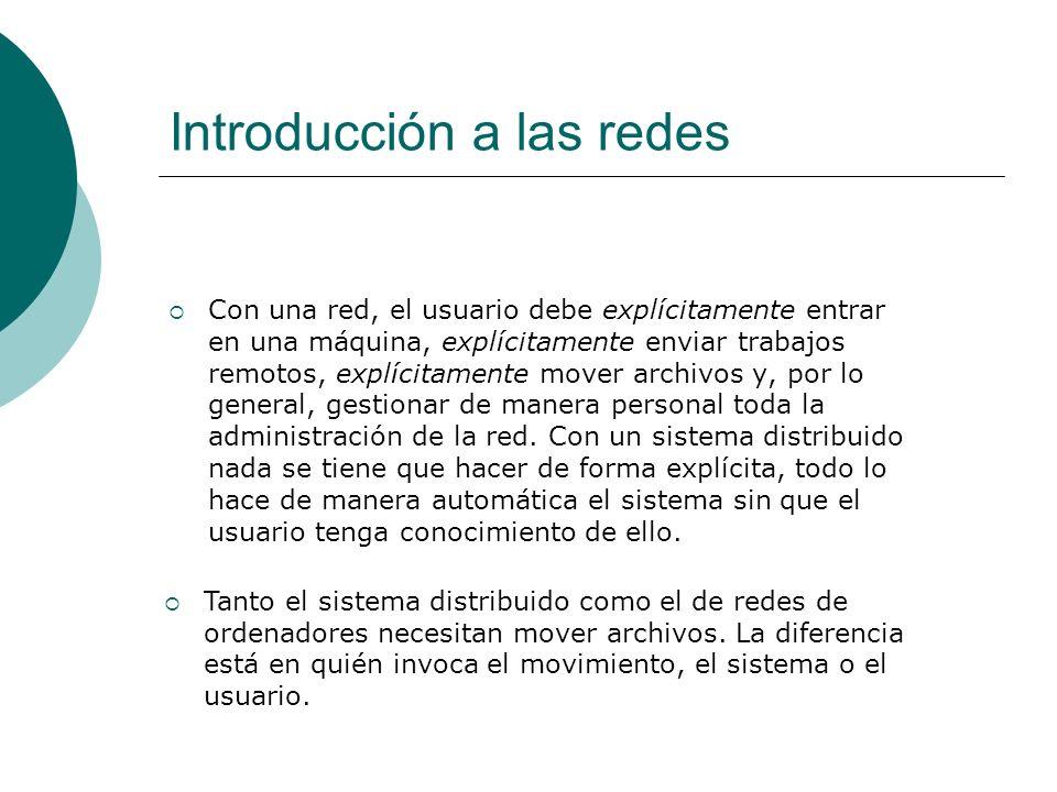 Introducción a las redes Con una red, el usuario debe explícitamente entrar en una máquina, explícitamente enviar trabajos remotos, explícitamente mover archivos y, por lo general, gestionar de manera personal toda la administración de la red.