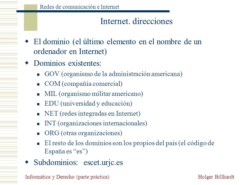 Holger Billhardt Redes de comunicación e Internet Informática y Derecho (parte práctica) Internet. direcciones El dominio (el último elemento en el no