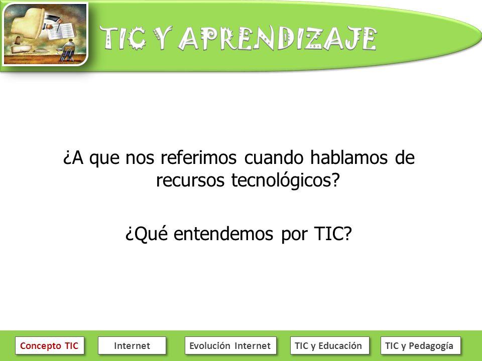 ¿A que nos referimos cuando hablamos de recursos tecnológicos? ¿Qué entendemos por TIC? Concepto TIC Internet Evolución Internet TIC y Educación TIC y