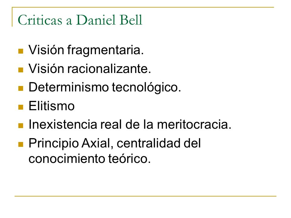 Criticas a Daniel Bell Visión fragmentaria. Visión racionalizante. Determinismo tecnológico. Elitismo Inexistencia real de la meritocracia. Principio