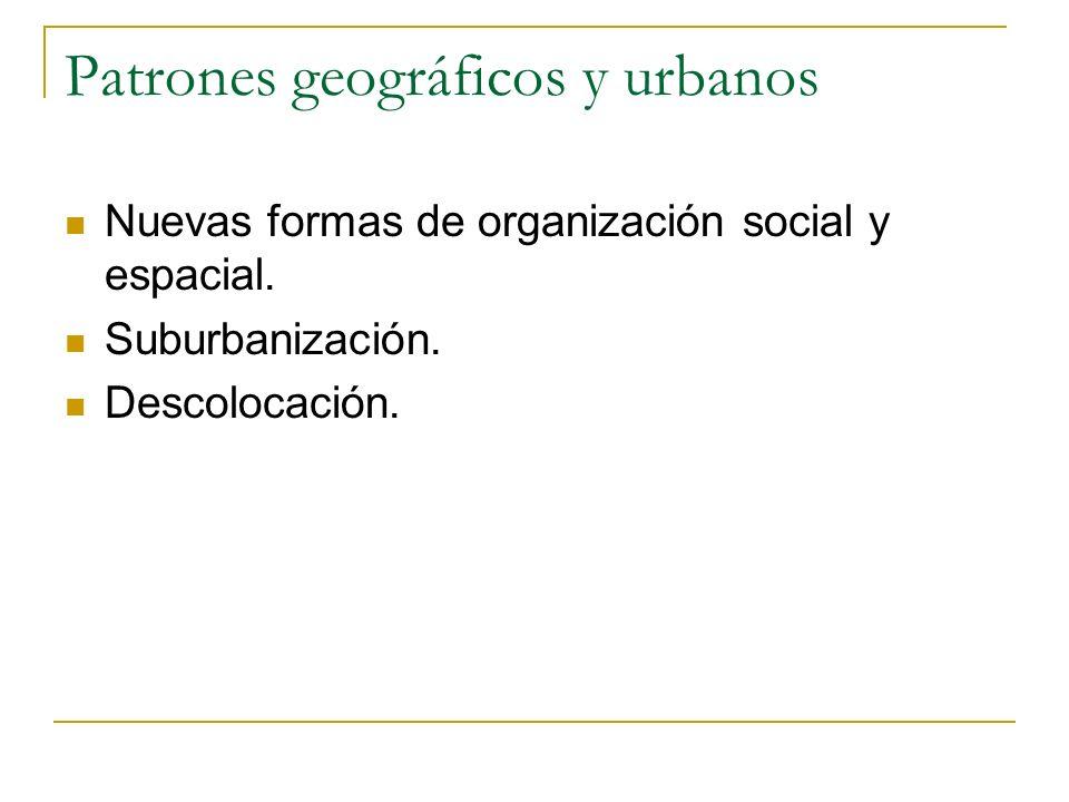 Patrones geográficos y urbanos Nuevas formas de organización social y espacial. Suburbanización. Descolocación.