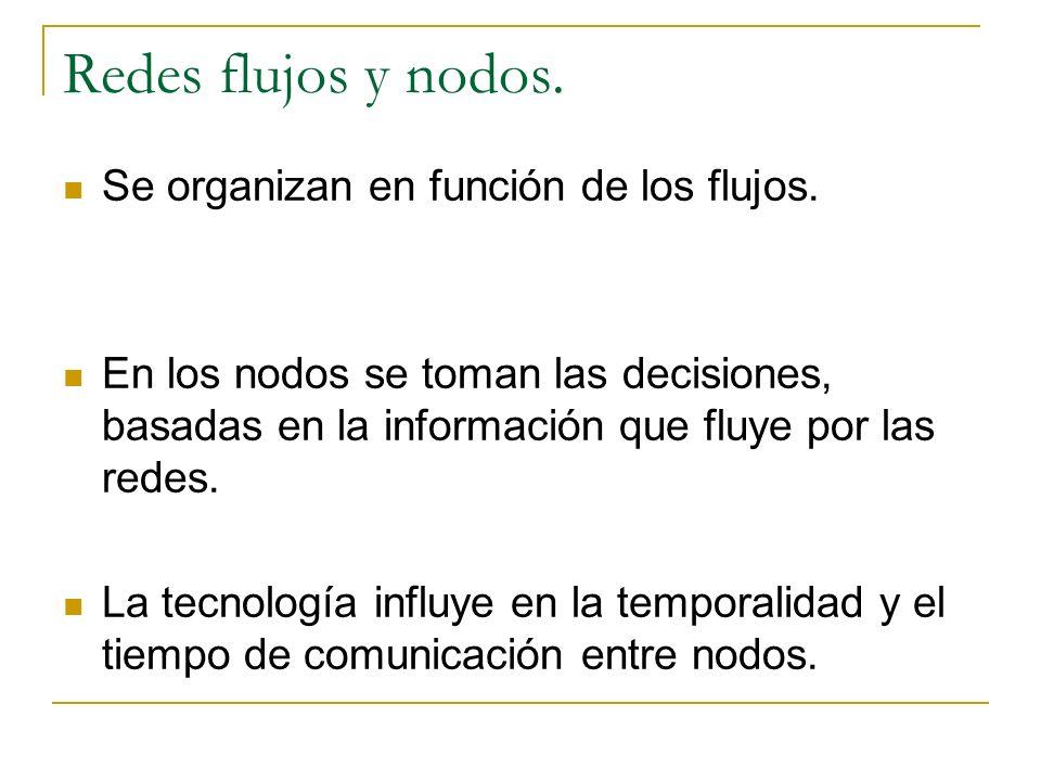 Redes flujos y nodos. Se organizan en función de los flujos. En los nodos se toman las decisiones, basadas en la información que fluye por las redes.