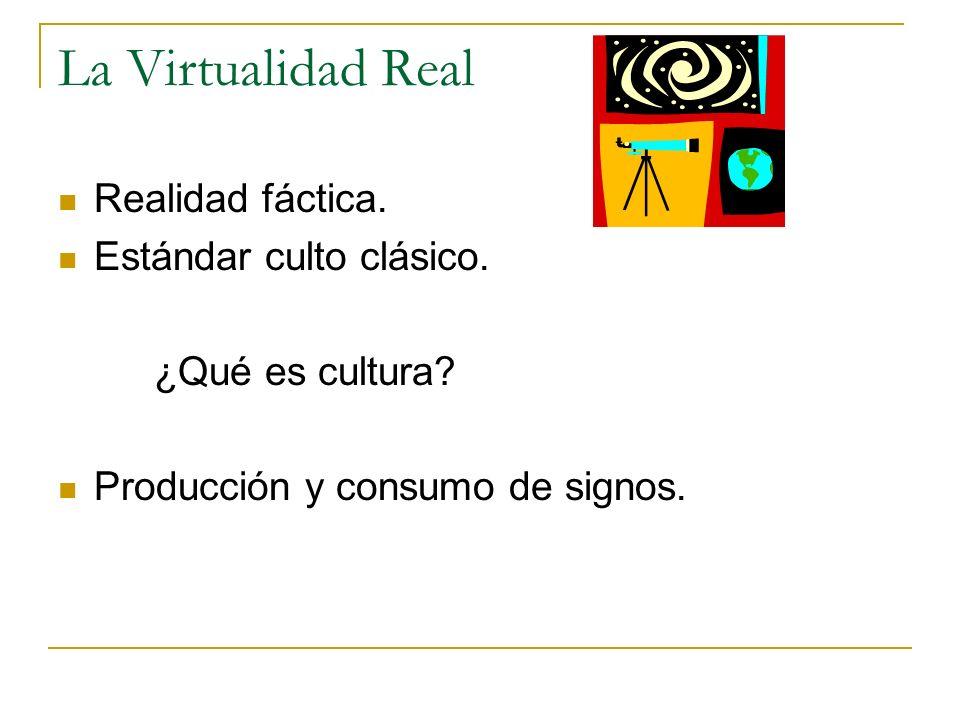 La Virtualidad Real Realidad fáctica. Estándar culto clásico. ¿Qué es cultura? Producción y consumo de signos.