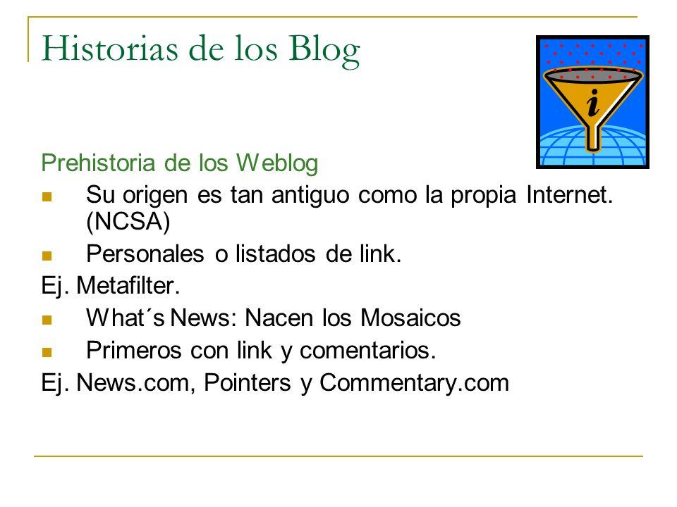 Historias de los Blog Prehistoria de los Weblog Su origen es tan antiguo como la propia Internet. (NCSA) Personales o listados de link. Ej. Metafilter