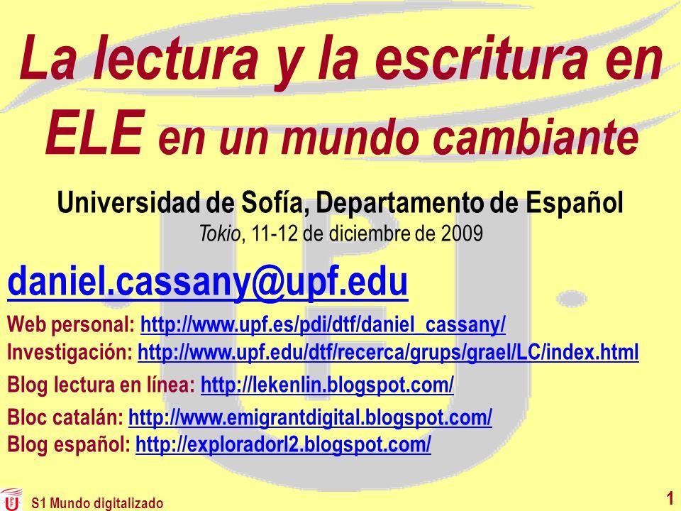 S1 Mundo digitalizado 11 La lectura y la escritura en ELE en un mundo cambiante daniel.cassany@upf.edu Web personal: http://www.upf.es/pdi/dtf/daniel_