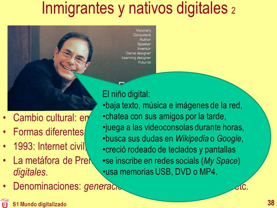 S1 Mundo digitalizado 38 Inmigrantes y nativos digitales 2 Cambio cultural: emigración hacia lo digital. Formas diferentes de construir información y