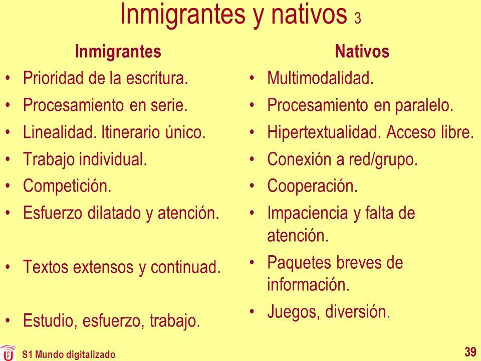S1 Mundo digitalizado 39 Inmigrantes y nativos 3 Nativos Multimodalidad. Procesamiento en paralelo. Hipertextualidad. Acceso libre. Conexión a red/gru