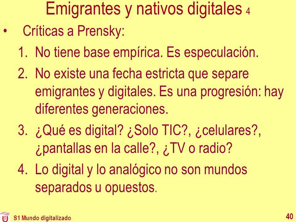 S1 Mundo digitalizado 40 Emigrantes y nativos digitales 4 Críticas a Prensky: 1.No tiene base empírica. Es especulación. 2.No existe una fecha estrict