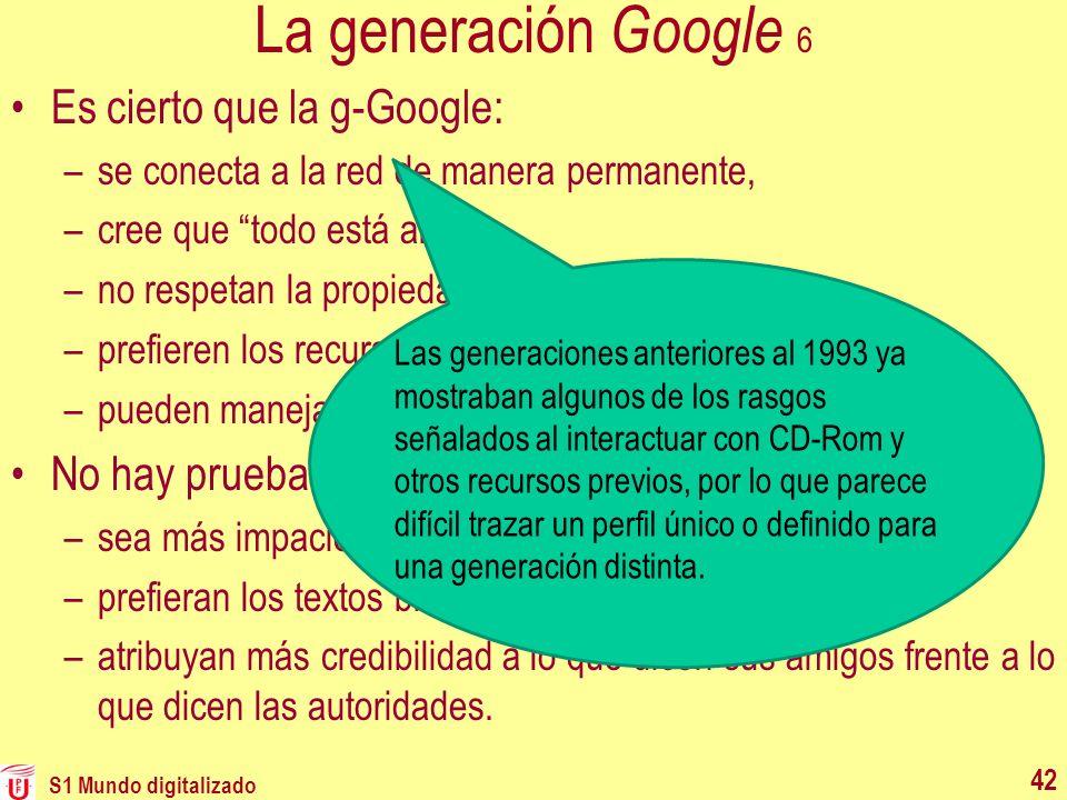 La generación Google 6 Es cierto que la g-Google: –se conecta a la red de manera permanente, –cree que todo está allí, –no respetan la propiedad intel