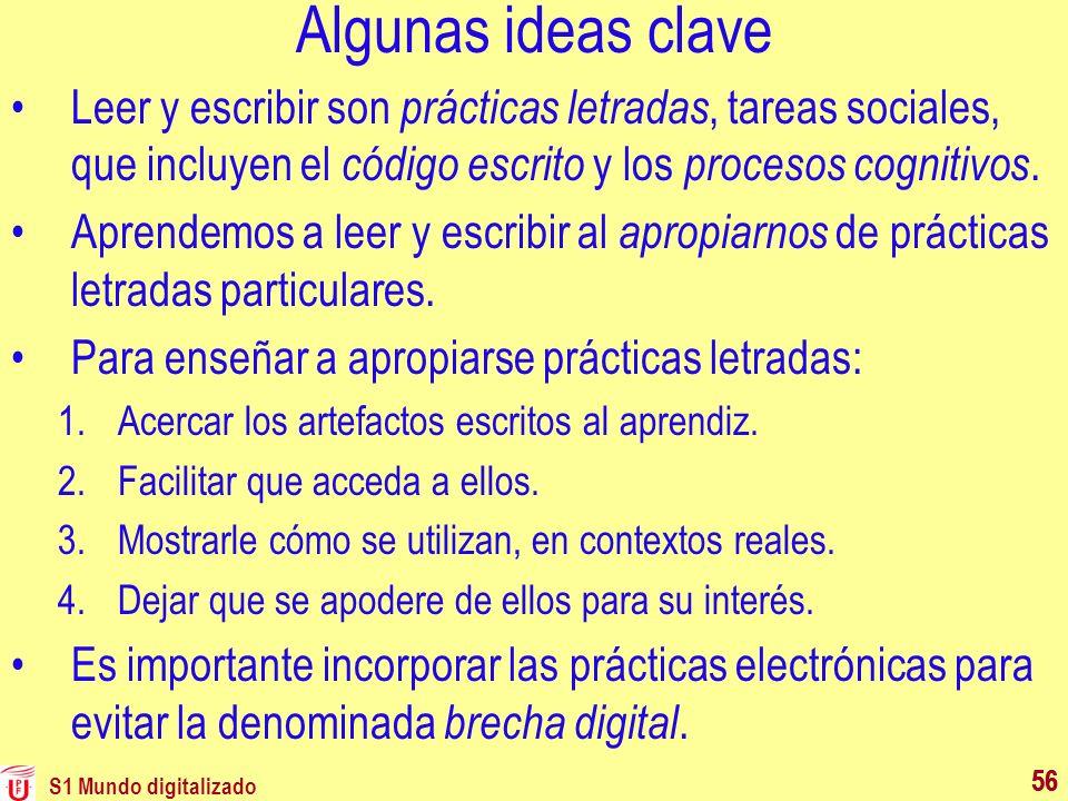 S1 Mundo digitalizado 56 Algunas ideas clave Leer y escribir son prácticas letradas, tareas sociales, que incluyen el código escrito y los procesos co