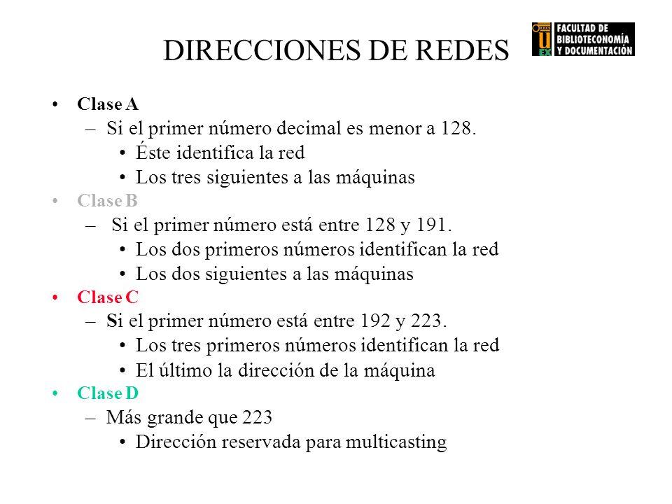 DIRECCIONES DE REDES Clase A –Si el primer número decimal es menor a 128. Éste identifica la red Los tres siguientes a las máquinas Clase B – Si el pr