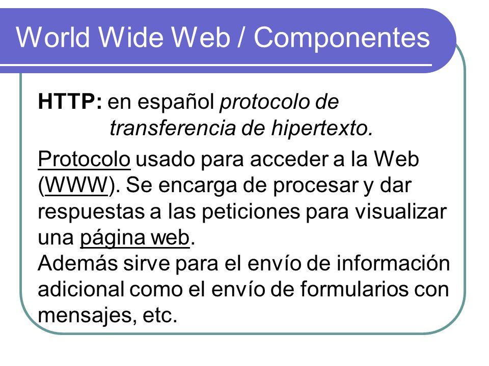 World Wide Web / Componentes HTTP: en español protocolo de transferencia de hipertexto. Protocolo usado para acceder a la Web (WWW). Se encarga de pro