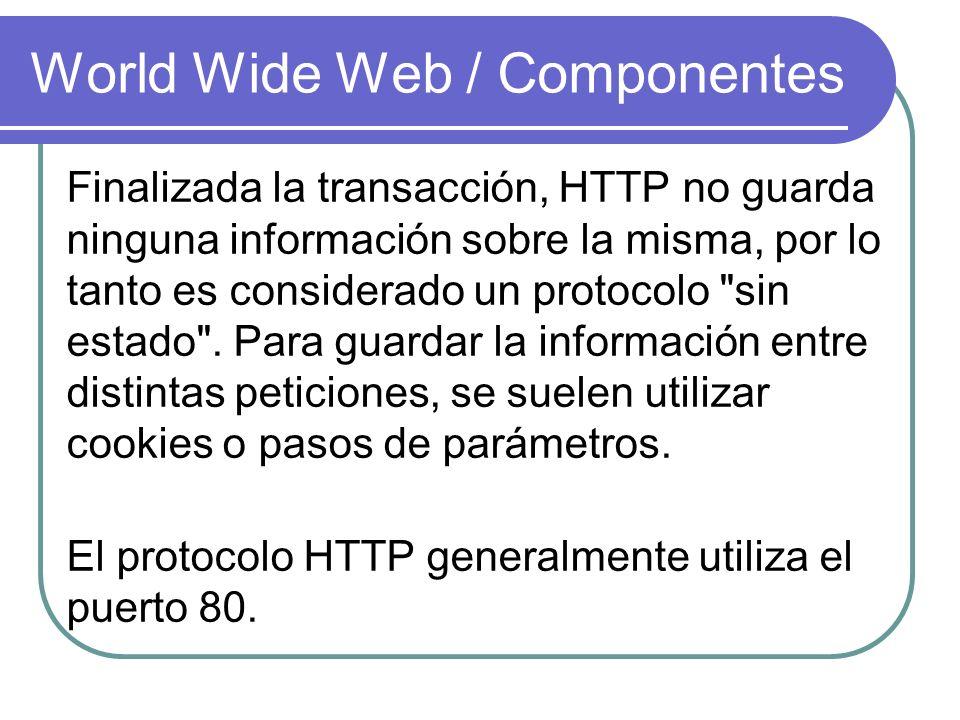 World Wide Web / Componentes Finalizada la transacción, HTTP no guarda ninguna información sobre la misma, por lo tanto es considerado un protocolo