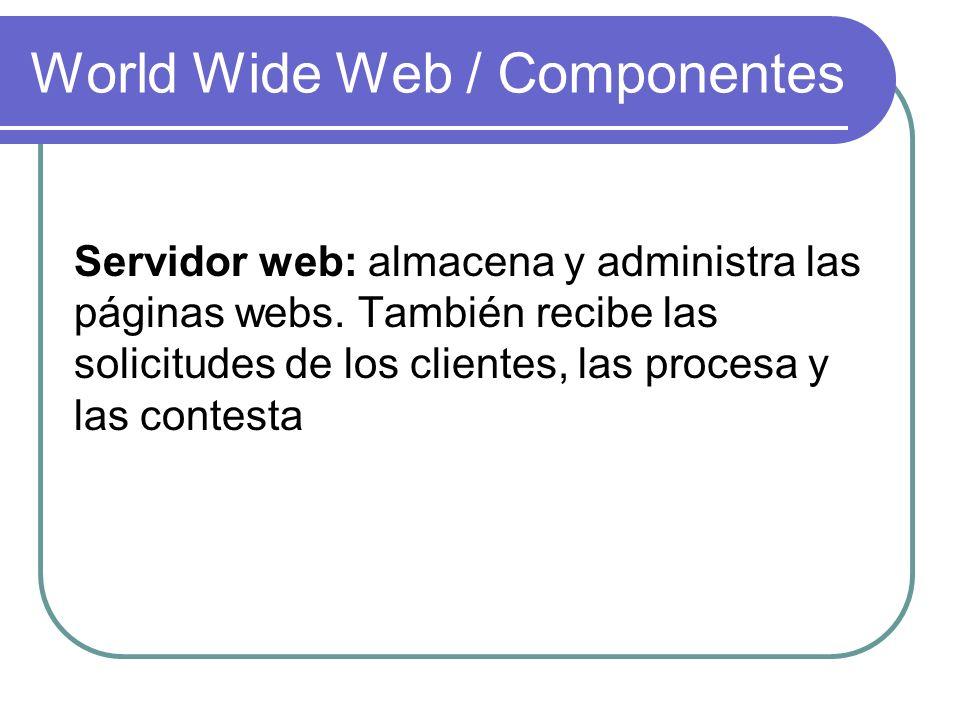 World Wide Web / Componentes Servidor web: almacena y administra las páginas webs. También recibe las solicitudes de los clientes, las procesa y las c
