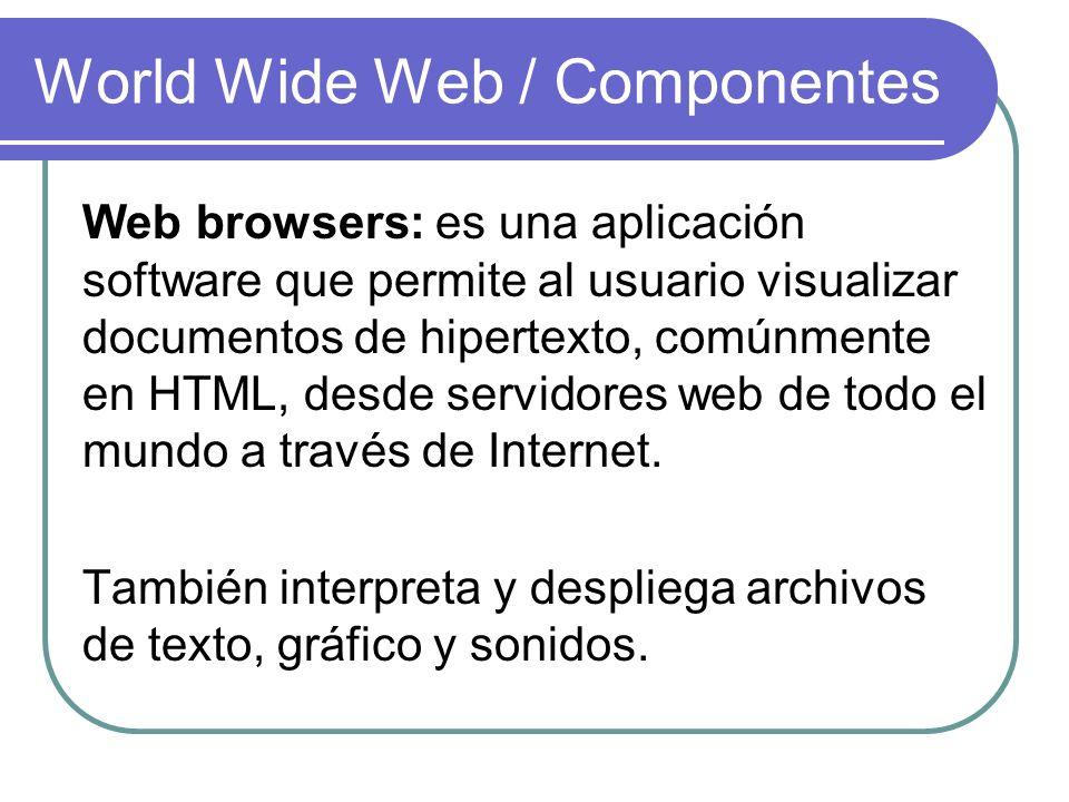 World Wide Web / Componentes Web browsers: es una aplicación software que permite al usuario visualizar documentos de hipertexto, comúnmente en HTML,