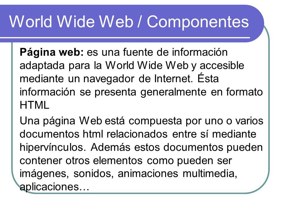 World Wide Web / Componentes Página web: es una fuente de información adaptada para la World Wide Web y accesible mediante un navegador de Internet. É