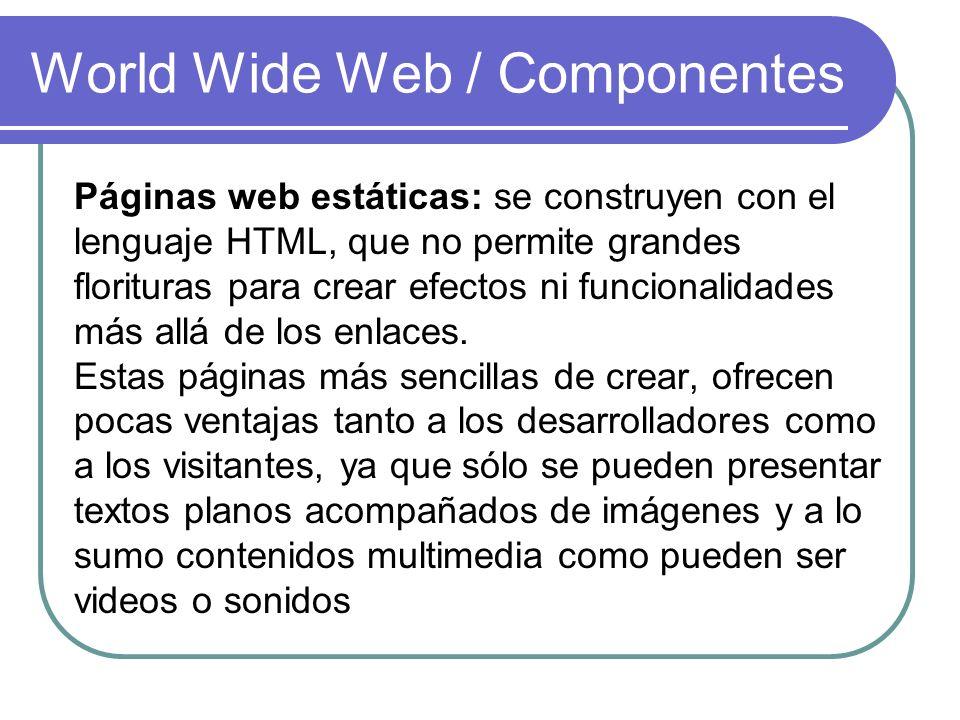 World Wide Web / Componentes Páginas web estáticas: se construyen con el lenguaje HTML, que no permite grandes florituras para crear efectos ni funcio