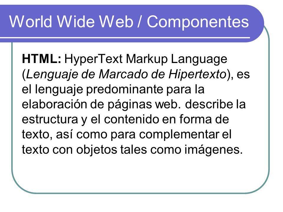 World Wide Web / Componentes HTML: HyperText Markup Language (Lenguaje de Marcado de Hipertexto), es el lenguaje predominante para la elaboración de p