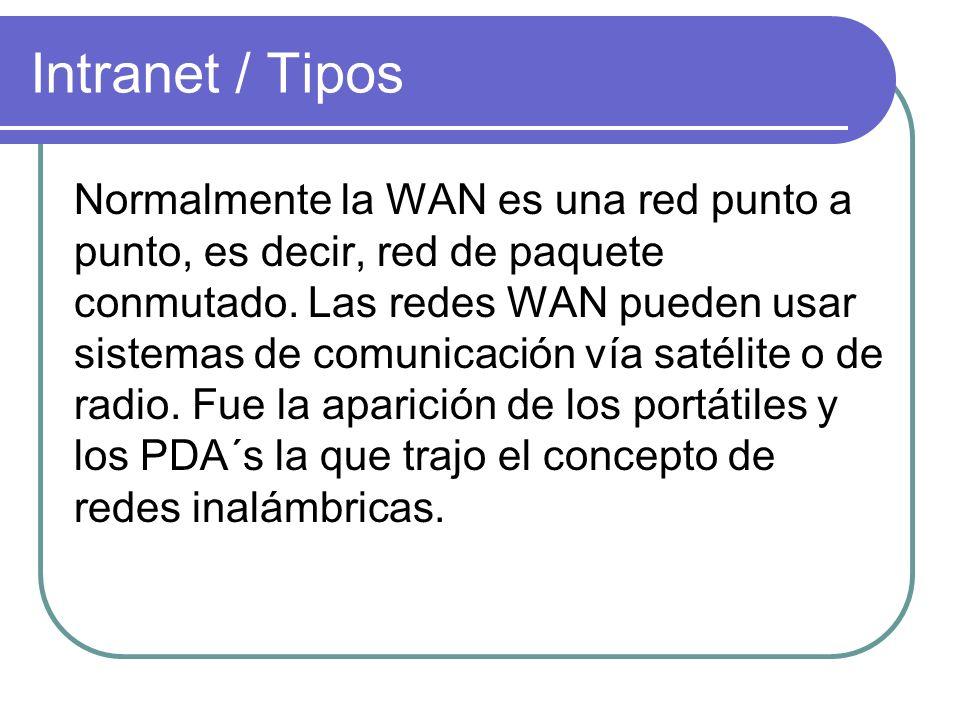 Intranet / Tipos Normalmente la WAN es una red punto a punto, es decir, red de paquete conmutado. Las redes WAN pueden usar sistemas de comunicación v