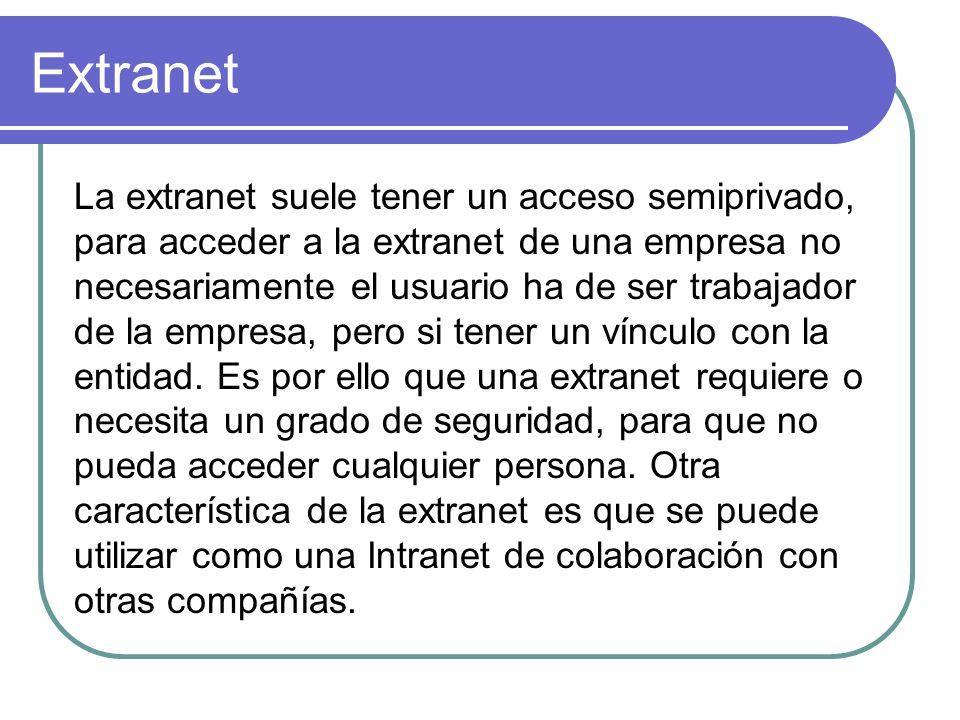 Extranet La extranet suele tener un acceso semiprivado, para acceder a la extranet de una empresa no necesariamente el usuario ha de ser trabajador de
