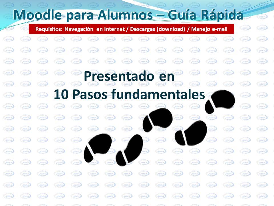 Moodle para Alumnos – Guía Rápida Requisitos: Navegación en Internet / Descargas (download) / Manejo e-mail Presentado en 10 Pasos fundamentales